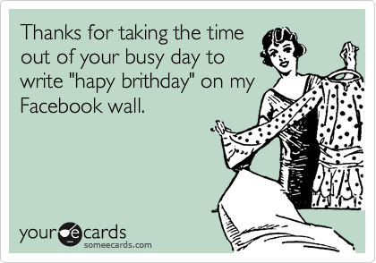 "Thanks for taking the time out of your busy day to write ""hapy brithday"" on my Facebook wall."