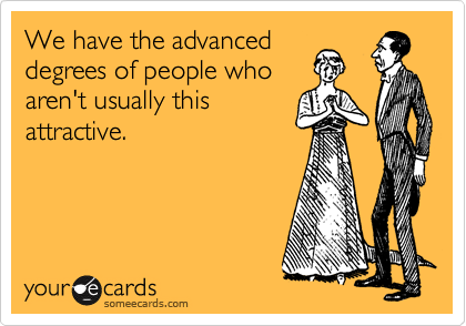 We have the advanced degrees of people who aren't usually this attractive.