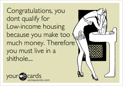Congratulations, you dont qualify for Low-income housing because you make too much money. Therefore you must live in a  shithole....