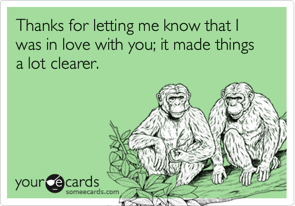Thanks for letting me know that I was in love with you; it made things a lot clearer.