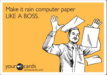 Make it rain computer paper LIKE A BOSS.