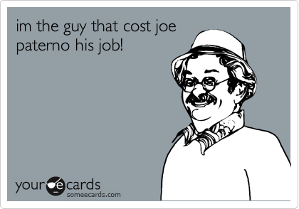 im the guy that cost joe paterno his job!