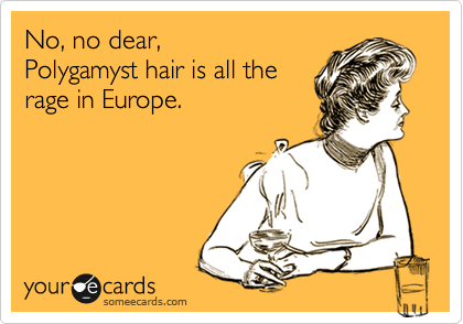 No, no dear,  Polygamyst hair is all the rage in Europe.
