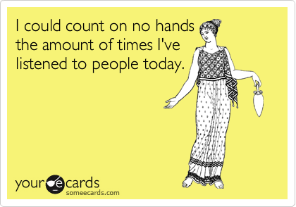 I could count on no hands the amount of times I've listened to people today.