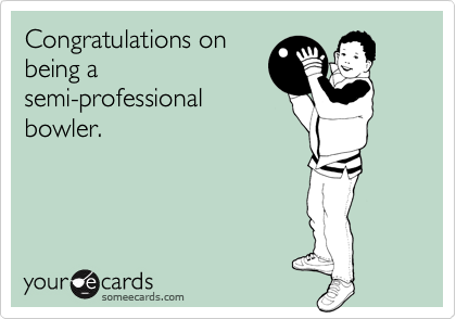 Congratulations on being a semi-professional bowler.