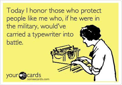 Today I honor those who protect people like me who, if he were in the military, would've  carried a typewriter into battle.