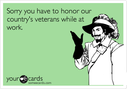 Sorry you have to honor our country's veterans while at work.