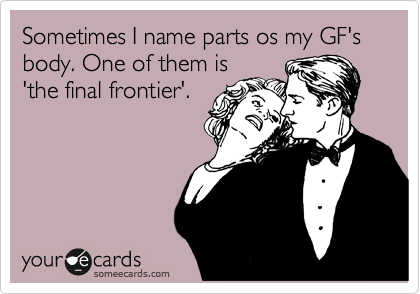 Sometimes I name parts os my GF's body. One of them is 'the final frontier'.