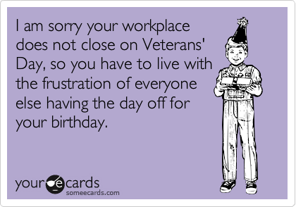 I am sorry your workplace does not close on Veterans' Day, so you have to live with the frustration of everyone else having the day off for your birthday.