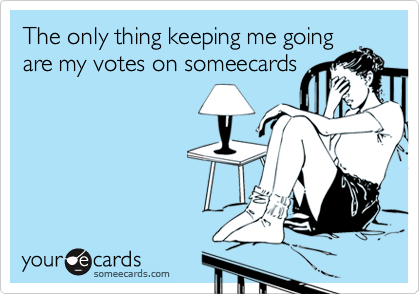 The only thing keeping me going are my votes on someecards