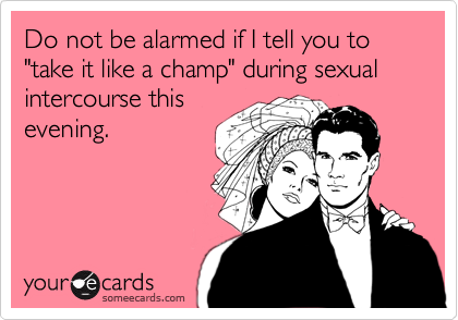 "Do not be alarmed if I tell you to ""take it like a champ"" during sexual intercourse this evening."