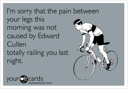 I'm sorry that the pain between your legs this morning was not caused by Edward Cullen totally railing you last night.