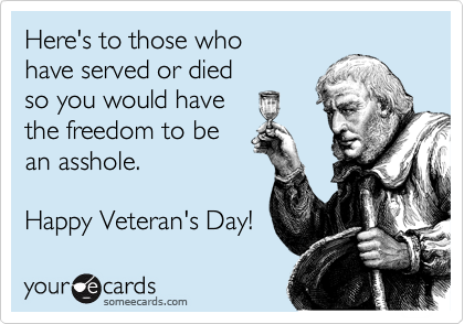 Here's to those who have served or died  so you would have  the freedom to be an asshole.  Happy Veteran's Day!