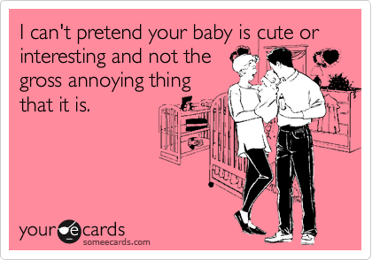 I can't pretend your baby is cute or interesting and not the gross annoying thing that it is.