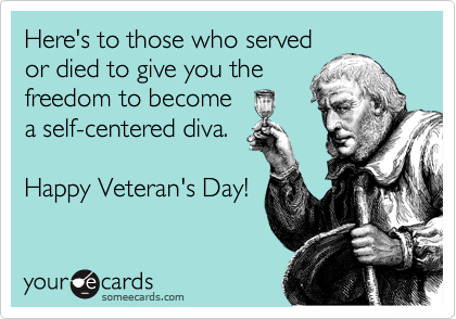 Here's to those who served or died to give you the freedom to become a self-centered diva.  Happy Veteran's Day!