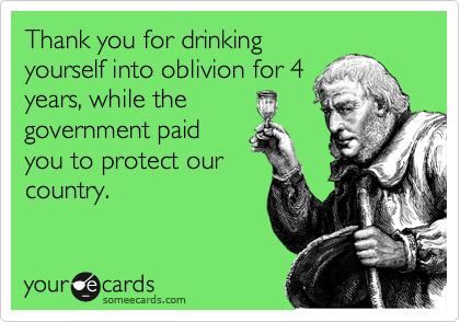 Thank you for drinking yourself into oblivion for 4 years, while the government paid you to protect our country.