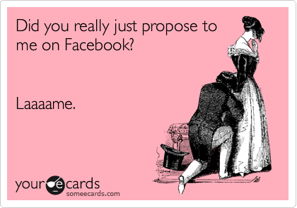 Did you really just propose to me on Facebook?   Laaaame.