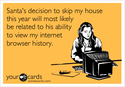 Santa's decision to skip my house this year will most likely be related to his ability to view my internet browser history.