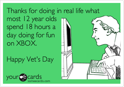 Thanks for doing in real life what most 12 year olds spend 18 hours a day doing for fun on XBOX.    Happy Vet's Day