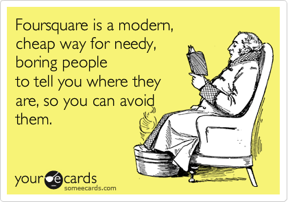 someecards.com - Foursquare is a modern, cheap way for needy, boring people to tell you where they are, so you can avoid them.