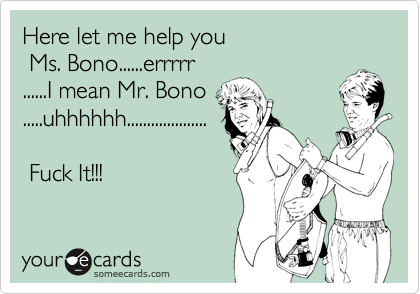 Here let me help you  Ms. Bono......errrrr ......I mean Mr. Bono .....uhhhhhh....................   Fuck It!!!