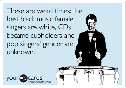 These are weird times: the best black music female singers are white, CDs became cupholders and pop singers' gender are unknown.