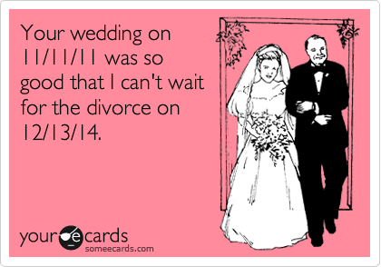 Your wedding on 11/11/11 was so good that I can't wait for the divorce on 12/13/14.