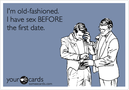 I'm old-fashioned.  I have sex BEFORE  the first date.
