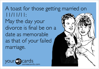 A toast for those getting married on 11/11/11:   May the day your divorce is final be on a  date as memorable as that of your failed marriage.