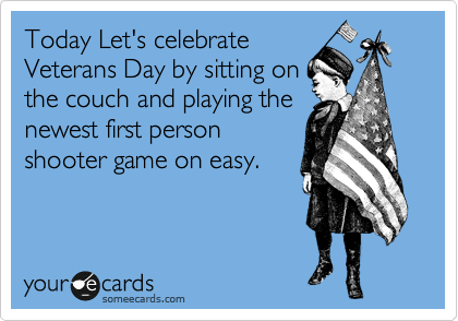 Today Let's celebrate Veterans Day by sitting on the couch and playing the newest first person shooter game on easy.