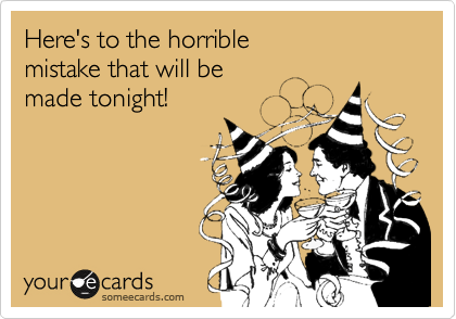 Here's to the horrible  mistake that will be  made tonight!