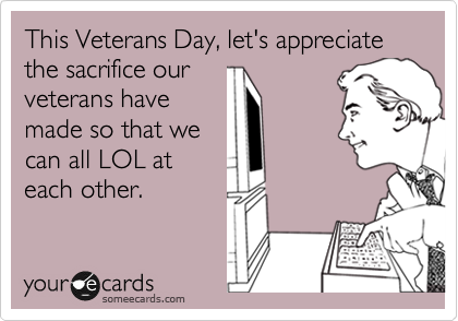This Veterans Day, let's appreciate the sacrifice our veterans have made so that we can all LOL at each other.