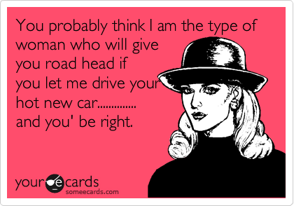 You probably think I am the type of woman who will give you road head if you let me drive your hot new car.............. and you' be right.