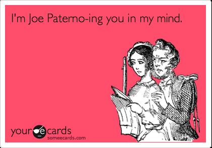 I'm Joe Paterno-ing you in my mind.