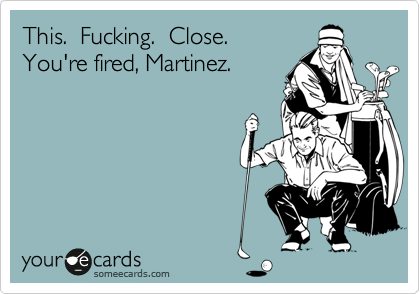 This.  Fucking.  Close.  You're fired, Martinez.