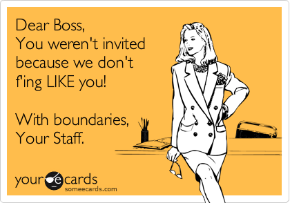 Dear Boss, You weren't invited because we don't  f'ing LIKE you!  With boundaries,  Your Staff.