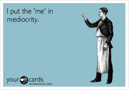 I put the 'me' in mediocrity.