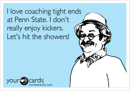 I love coaching tight ends at Penn State. I don't  really enjoy kickers. Let's hit the showers!