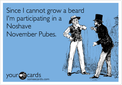 Since I cannot grow a beard I'm participating in a  Noshave November Pubes.