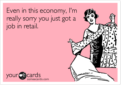 Even in this economy, I'm really sorry you just got a job in retail.