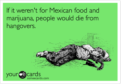 If it weren't for Mexican food and marijuana, people would die from hangovers.