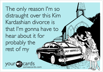 The only reason I'm so distraught over this Kim Kardashian divorce is that I'm gonna have to hear about it for probably the rest of my life.