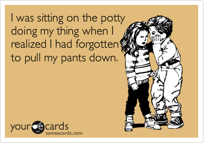 I was sitting on the potty doing my thing when I realized I had forgotten  to pull my pants down.
