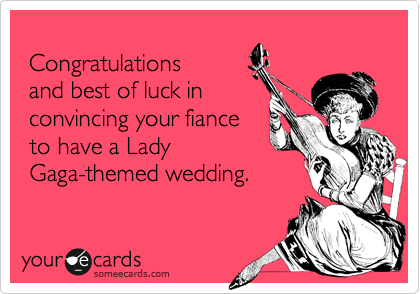 Congratulations  and best of luck in  convincing your fiance  to have a Lady  Gaga-themed wedding.