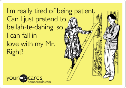 I'm really tired of being patient. Can I just pretend to be lah-te-dahing, so I can fall in love with my Mr. Right?