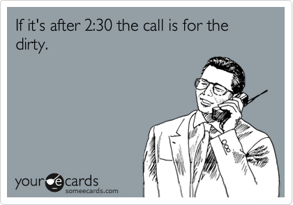 If it's after 2:30 the call is for the dirty.
