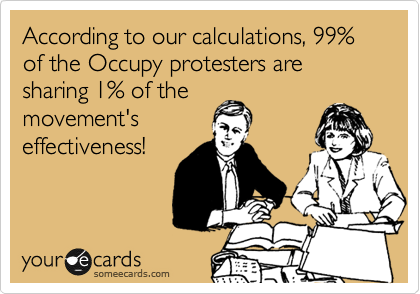 According to our calculations, 99% of the Occupy protesters are sharing 1% of the movement's effectiveness!
