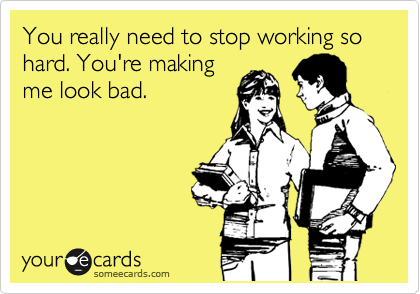 You really need to stop working so hard. You're making me look bad.