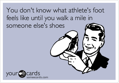 You don't know what athlete's foot feels like until you walk a mile in someone else's shoes