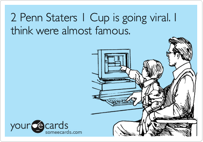 2 Penn Staters 1 Cup is going viral. I think were almost famous.